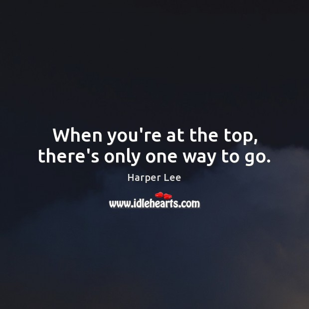 When you're at the top, there's only one way to go. Harper Lee Picture Quote