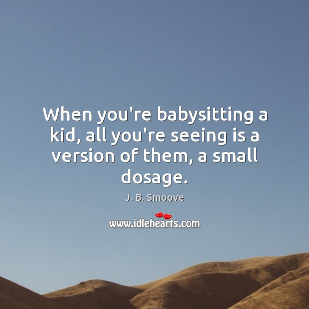 Image, When you're babysitting a kid, all you're seeing is a version of them, a small dosage.