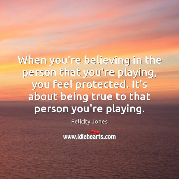 When you're believing in the person that you're playing, you feel protected. Felicity Jones Picture Quote