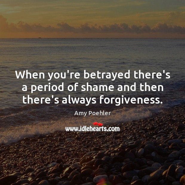 Image, When you're betrayed there's a period of shame and then there's always forgiveness.