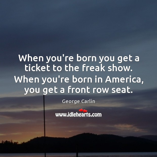 When you're born you get a ticket to the freak show. When George Carlin Picture Quote