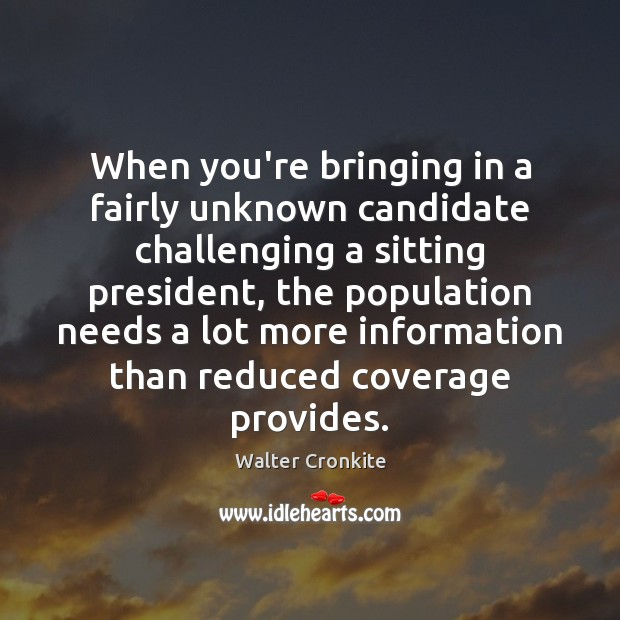 When you're bringing in a fairly unknown candidate challenging a sitting president, Walter Cronkite Picture Quote