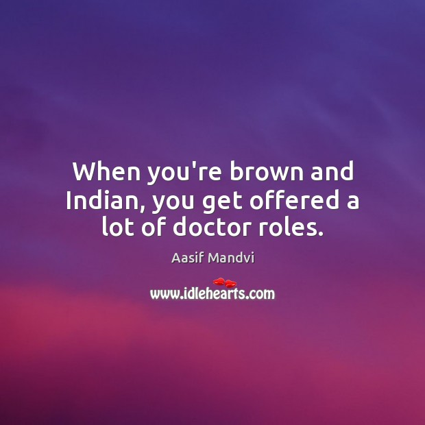 When you're brown and Indian, you get offered a lot of doctor roles. Image
