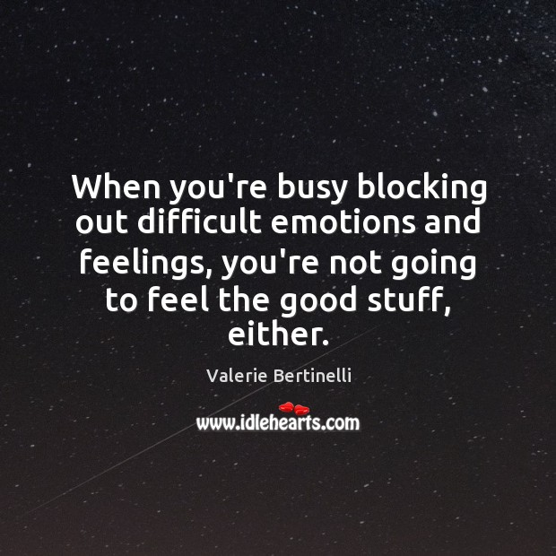 Valerie Bertinelli Picture Quote image saying: When you're busy blocking out difficult emotions and feelings, you're not going