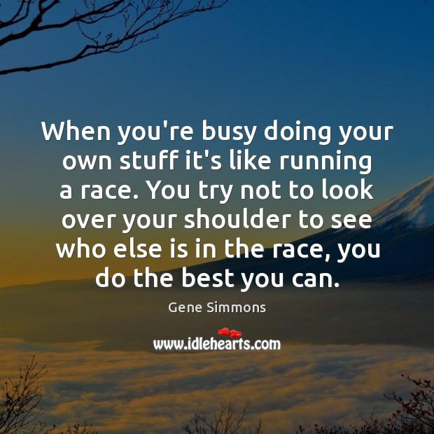 When you're busy doing your own stuff it's like running a race. Image