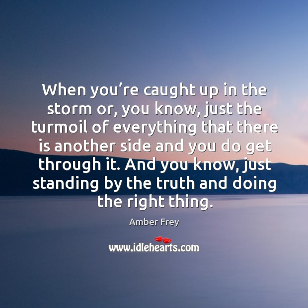 When you're caught up in the storm or, you know, just the turmoil of everything that there is another side. Image