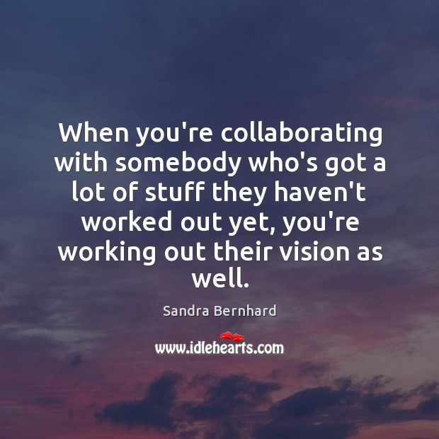 When you're collaborating with somebody who's got a lot of stuff they Sandra Bernhard Picture Quote