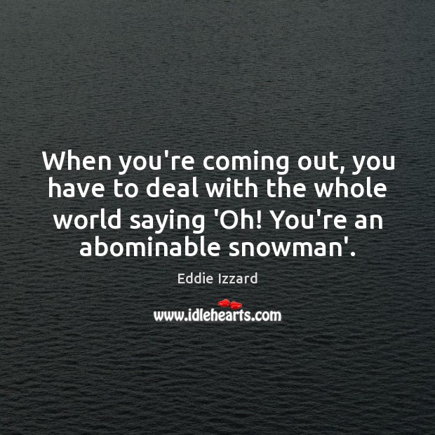 When you're coming out, you have to deal with the whole world Eddie Izzard Picture Quote