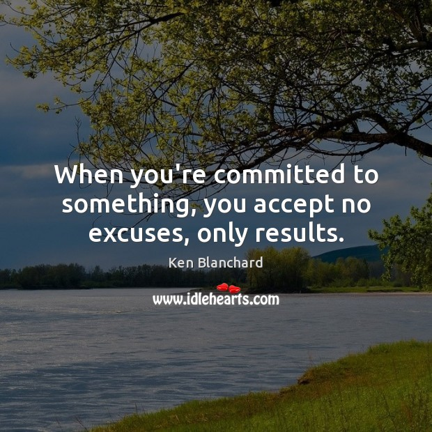 When you're committed to something, you accept no excuses, only results. Image