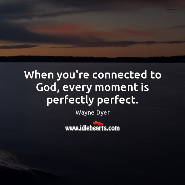 Image, When you're connected to God, every moment is perfectly perfect.