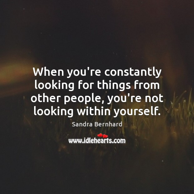 When you're constantly looking for things from other people, you're not looking Sandra Bernhard Picture Quote