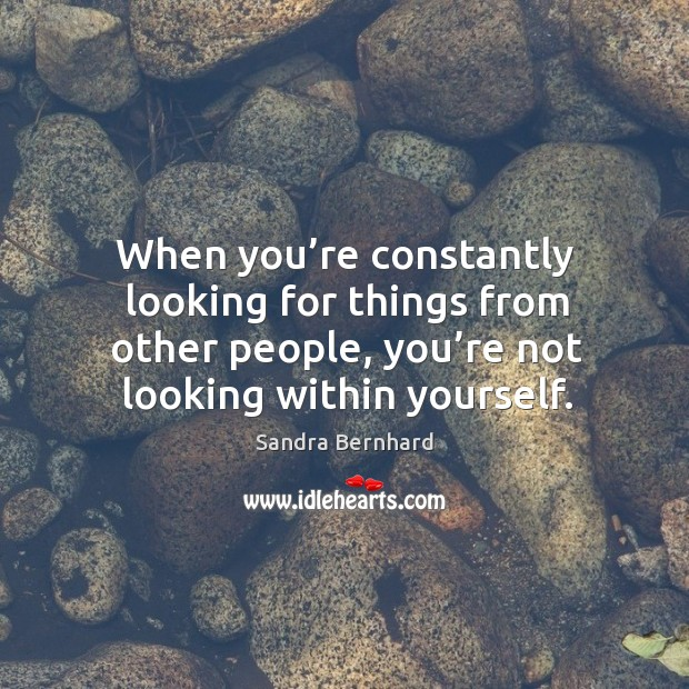 When you're constantly looking for things from other people, you're not looking within yourself. Image