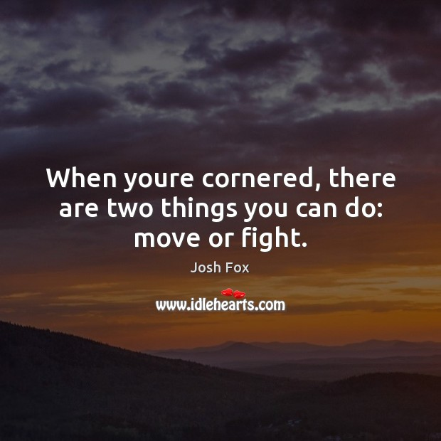 When youre cornered, there are two things you can do: move or fight. Image