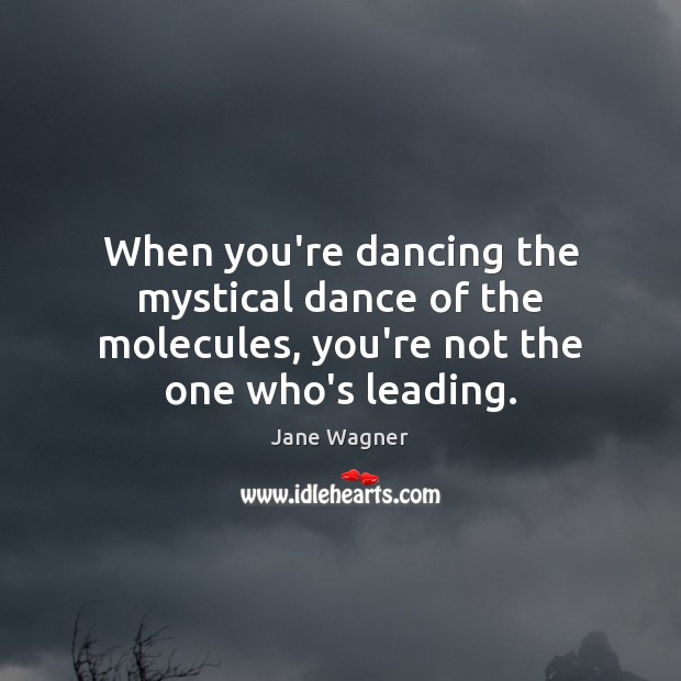 When you're dancing the mystical dance of the molecules, you're not the one who's leading. Image