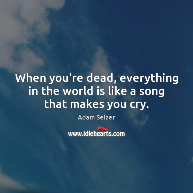 Image, When you're dead, everything in the world is like a song that makes you cry.