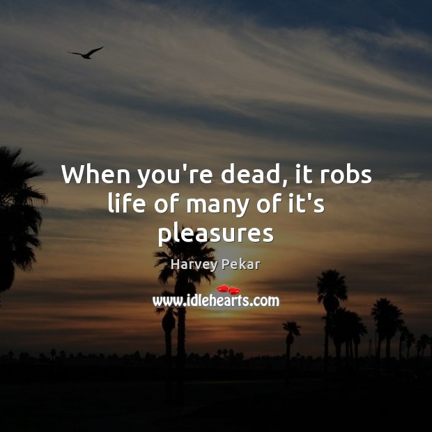 When you're dead, it robs life of many of it's pleasures Harvey Pekar Picture Quote