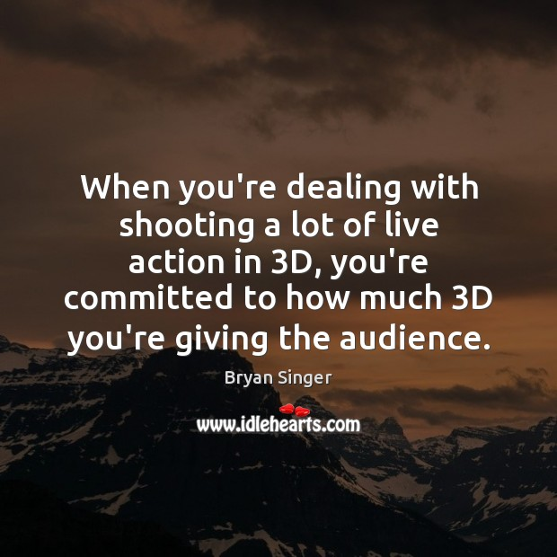 When you're dealing with shooting a lot of live action in 3D, Image