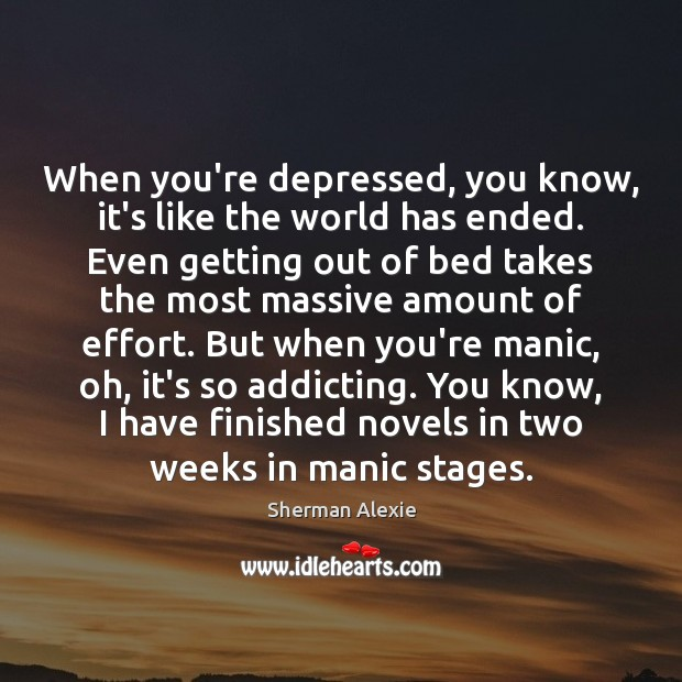 When you're depressed, you know, it's like the world has ended. Even Sherman Alexie Picture Quote