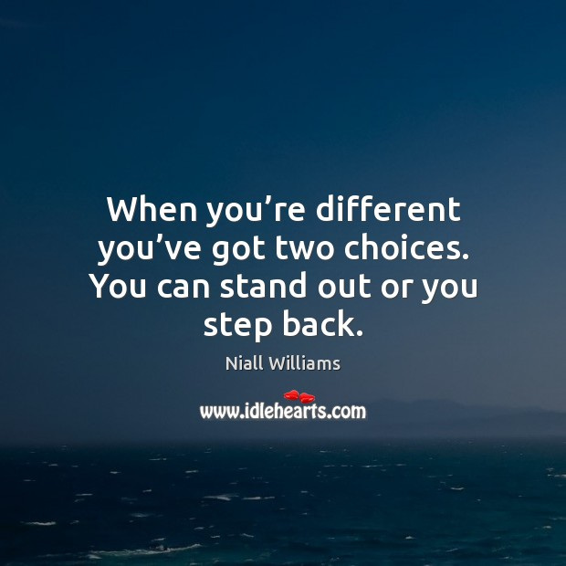 When you're different you've got two choices. You can stand out or you step back. Image