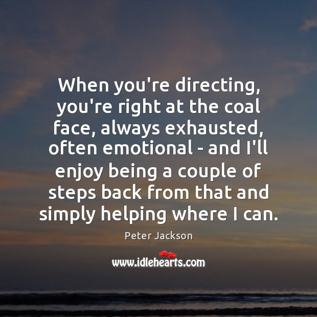 When you're directing, you're right at the coal face, always exhausted, often Peter Jackson Picture Quote