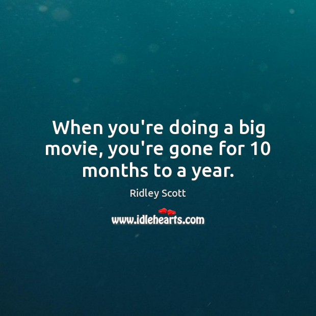 When you're doing a big movie, you're gone for 10 months to a year. Ridley Scott Picture Quote