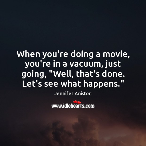 """When you're doing a movie, you're in a vacuum, just going, """"Well, Jennifer Aniston Picture Quote"""