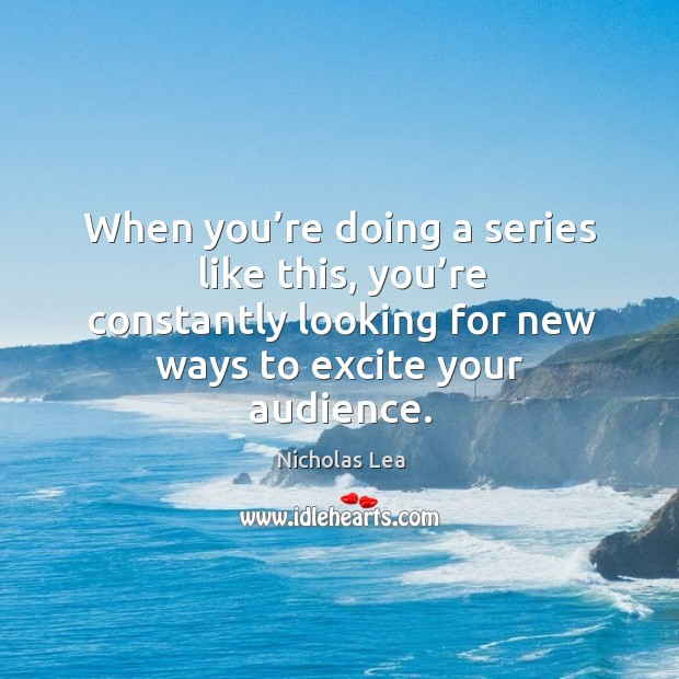 When you're doing a series like this, you're constantly looking for new ways to excite your audience. Nicholas Lea Picture Quote