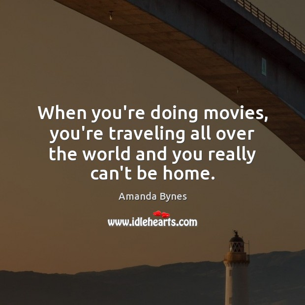When you're doing movies, you're traveling all over the world and you Image
