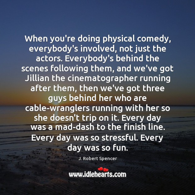 When you're doing physical comedy, everybody's involved, not just the actors. Everybody's Image