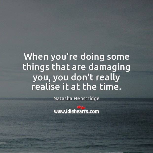 When you're doing some things that are damaging you, you don't really Image