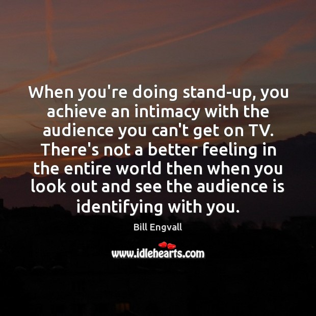 Image, When you're doing stand-up, you achieve an intimacy with the audience you