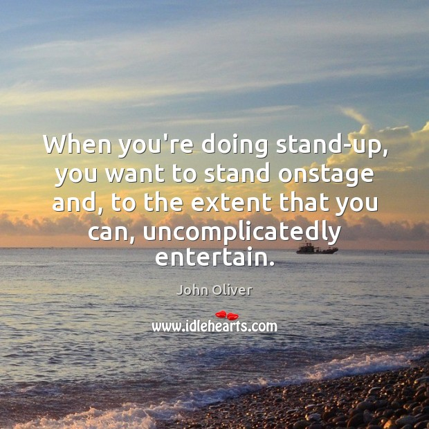 When you're doing stand-up, you want to stand onstage and, to the John Oliver Picture Quote
