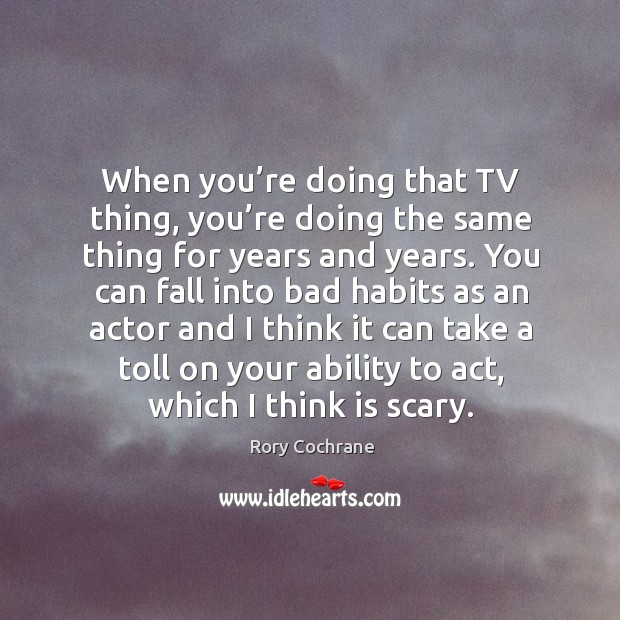 Image, When you're doing that tv thing, you're doing the same thing for years and years.