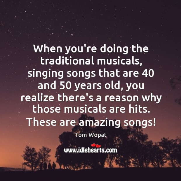 Image, When you're doing the traditional musicals, singing songs that are 40 and 50 years