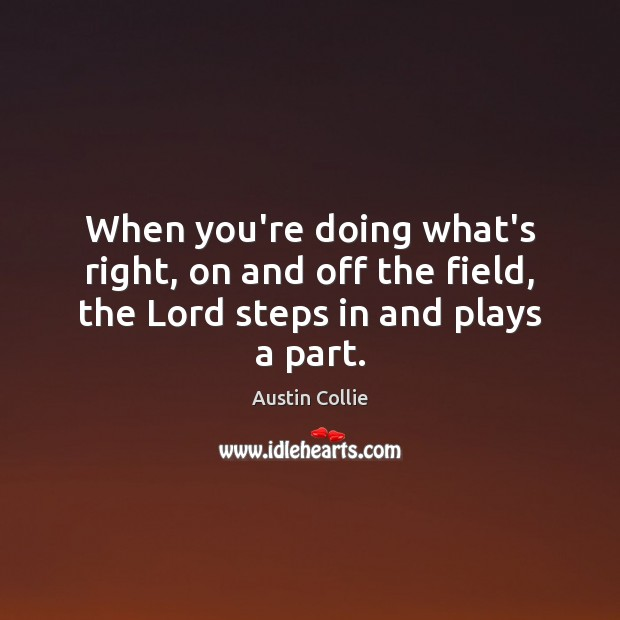 Image, When you're doing what's right, on and off the field, the Lord steps in and plays a part.