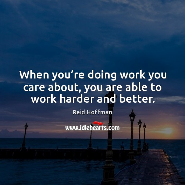 When you're doing work you care about, you are able to work harder and better. Reid Hoffman Picture Quote
