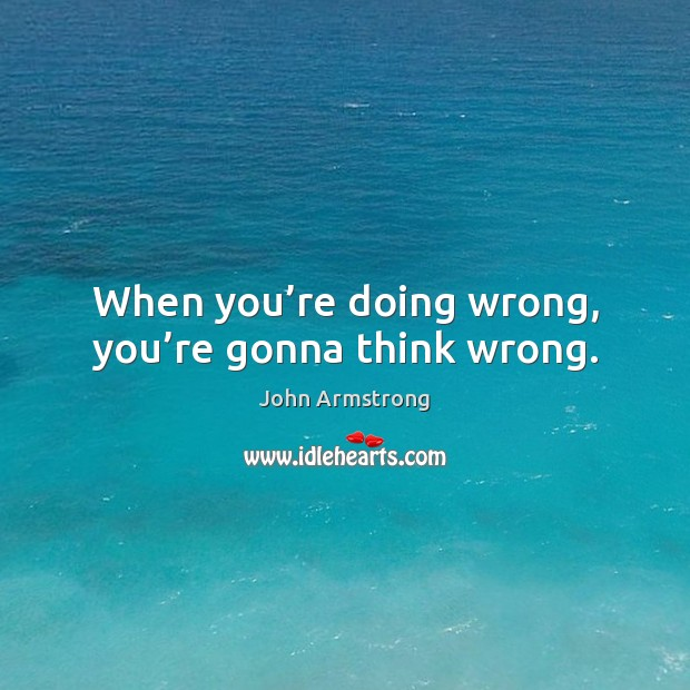 Image, When you're doing wrong, you're gonna think wrong.