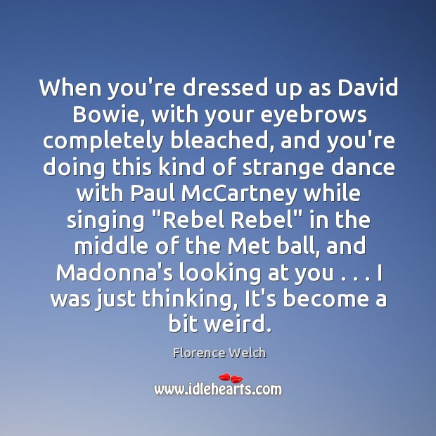 When you're dressed up as David Bowie, with your eyebrows completely bleached, Florence Welch Picture Quote
