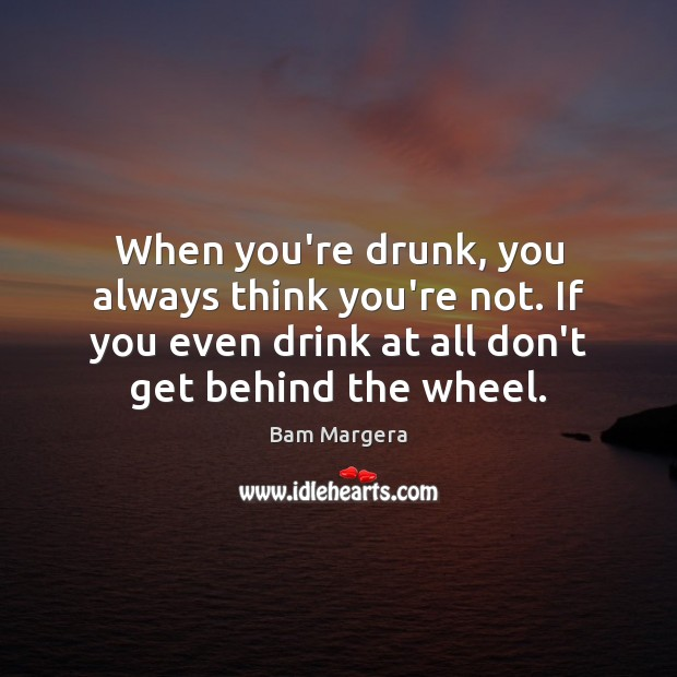 Image, When you're drunk, you always think you're not. If you even drink