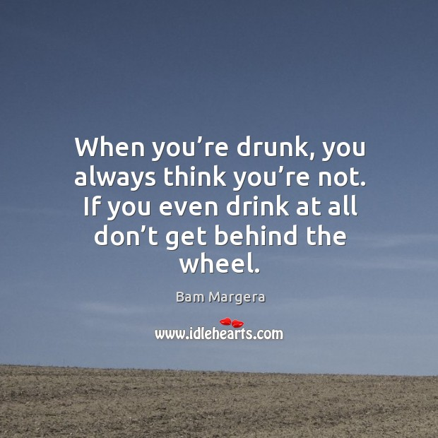 When you're drunk, you always think you're not. If you even drink at all don't get behind the wheel. Image