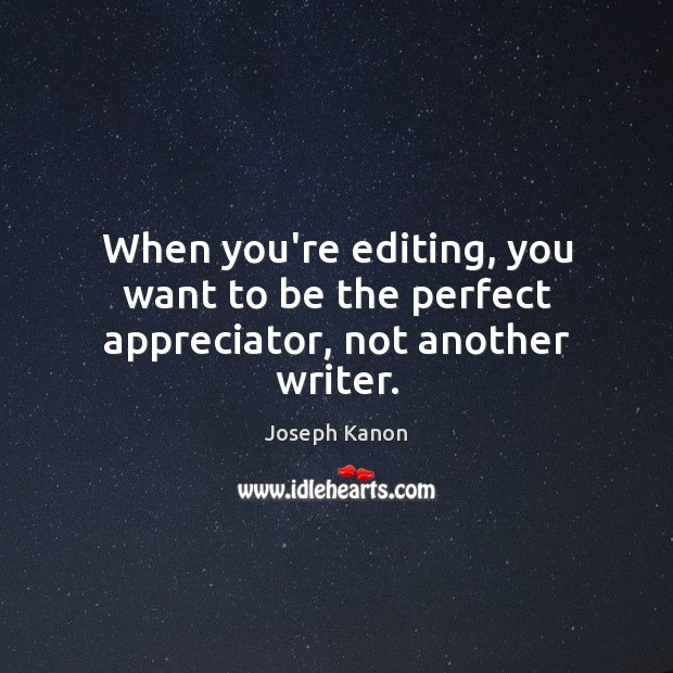 When you're editing, you want to be the perfect appreciator, not another writer. Image