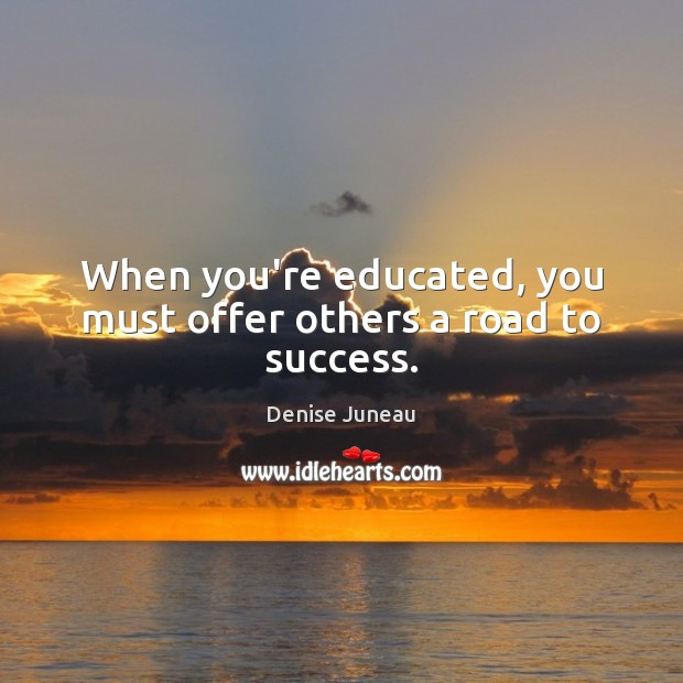 When you're educated, you must offer others a road to success. Image