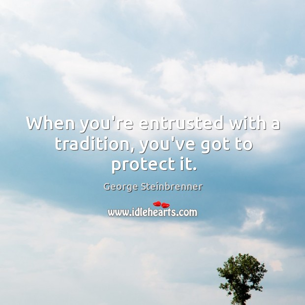 When you're entrusted with a tradition, you've got to protect it. George Steinbrenner Picture Quote