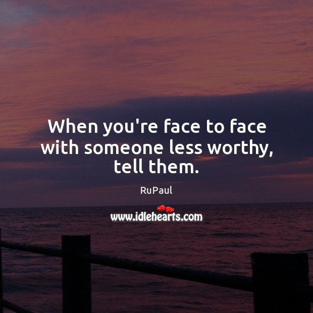 Image, When you're face to face with someone less worthy, tell them.