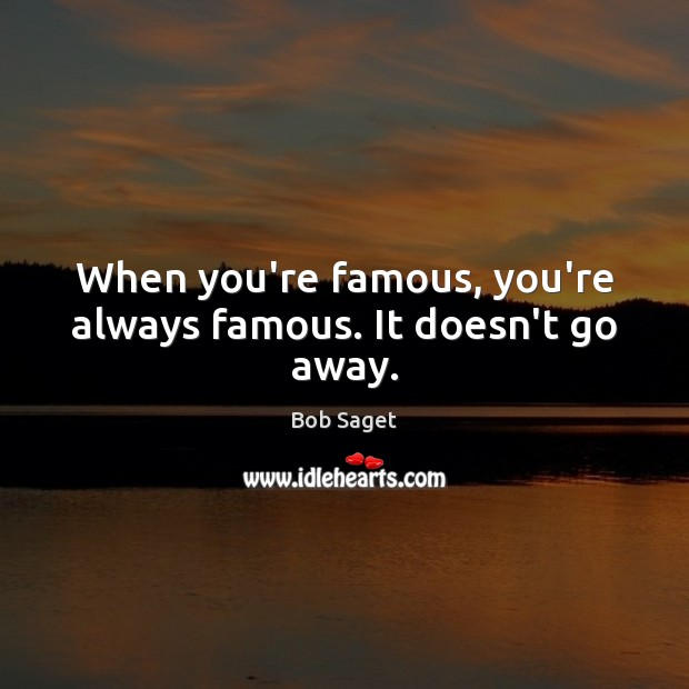 When you're famous, you're always famous. It doesn't go away. Bob Saget Picture Quote