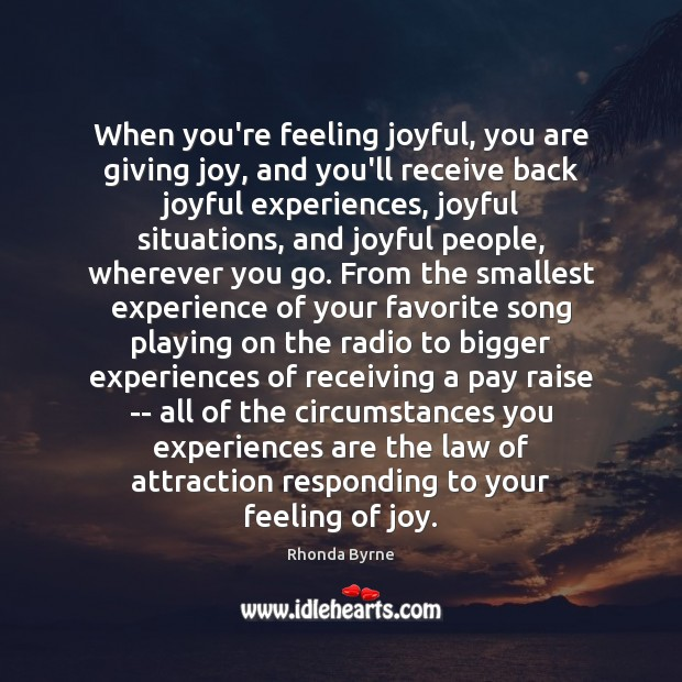 When you're feeling joyful, you are giving joy, and you'll receive back Rhonda Byrne Picture Quote