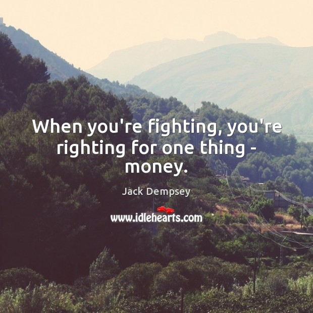When you're fighting, you're righting for one thing – money. Jack Dempsey Picture Quote