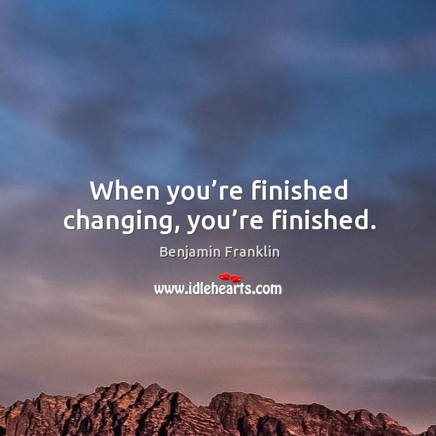 When you're finished changing, you're finished. Image