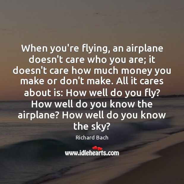 When you're flying, an airplane doesn't care who you are; it doesn't Richard Bach Picture Quote