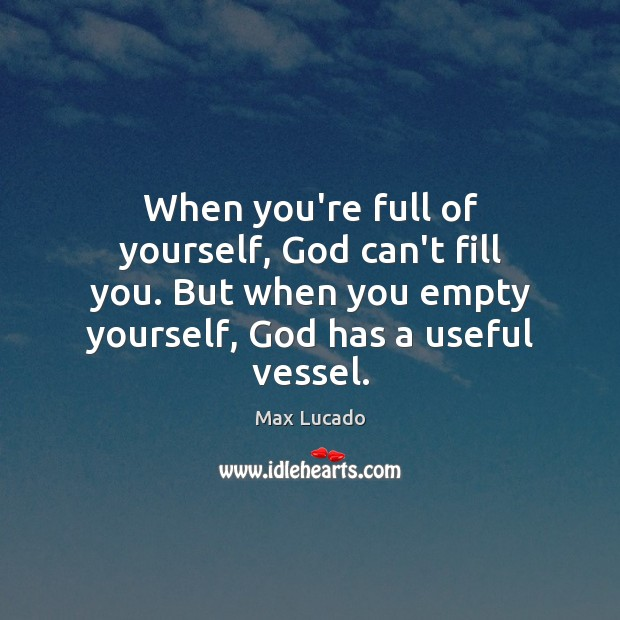 When you're full of yourself, God can't fill you. But when you Image